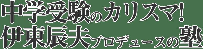 中学受験のカリスマ!伊東辰夫プロデュースの塾